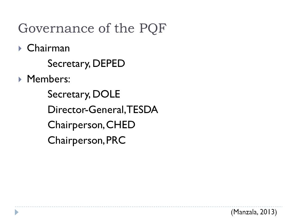 Governance of the PQF  Chairman Secretary, DEPED  Members: Secretary, DOLE Director-General, TESDA Chairperson, CHED Chairperson, PRC (Manzala, 2013)