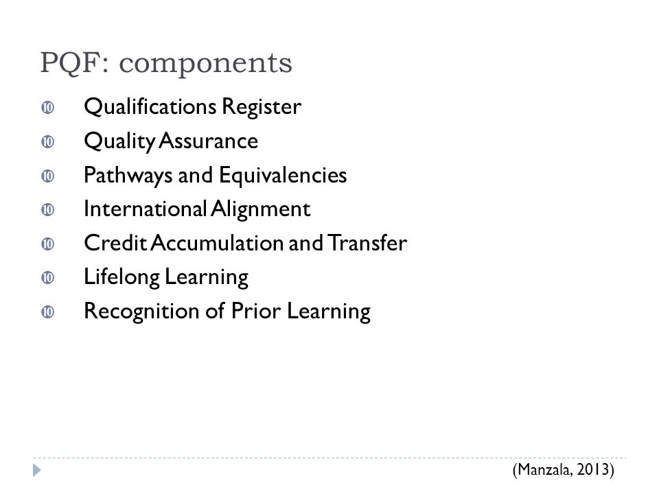 PQF: components  Qualifications Register  Quality Assurance  Pathways and Equivalencies  International Alignment  Credit Accumulation and Transfer  Lifelong Learning  Recognition of Prior Learning (Manzala, 2013)