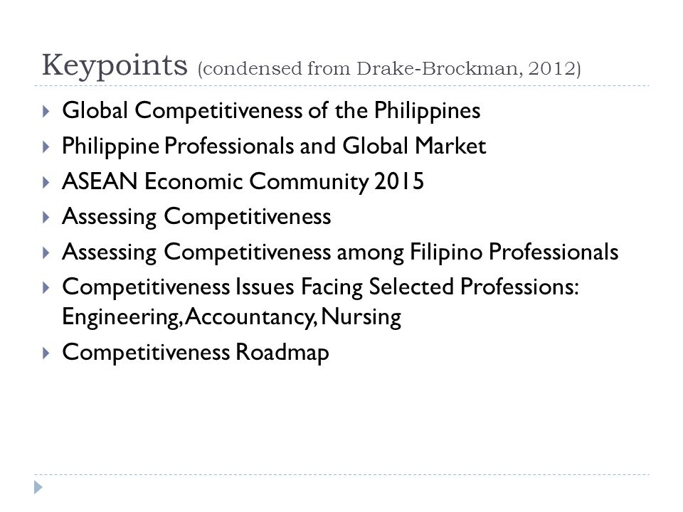 Keypoints (condensed from Drake-Brockman, 2012)  Global Competitiveness of the Philippines  Philippine Professionals and Global Market  ASEAN Economic Community 2015  Assessing Competitiveness  Assessing Competitiveness among Filipino Professionals  Competitiveness Issues Facing Selected Professions: Engineering, Accountancy, Nursing  Competitiveness Roadmap