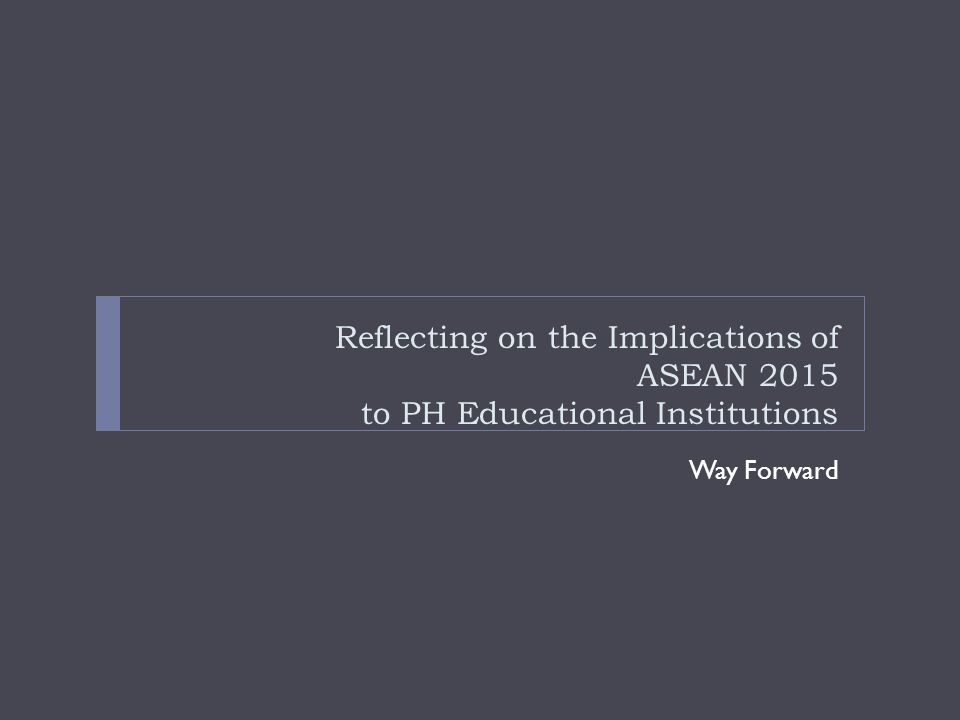 Reflecting on the Implications of ASEAN 2015 to PH Educational Institutions Way Forward
