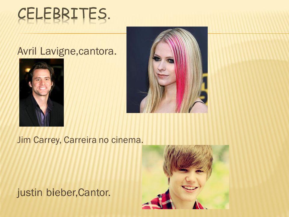 Avril Lavigne,cantora. Jim Carrey, Carreira no cinema. justin bieber,Cantor.