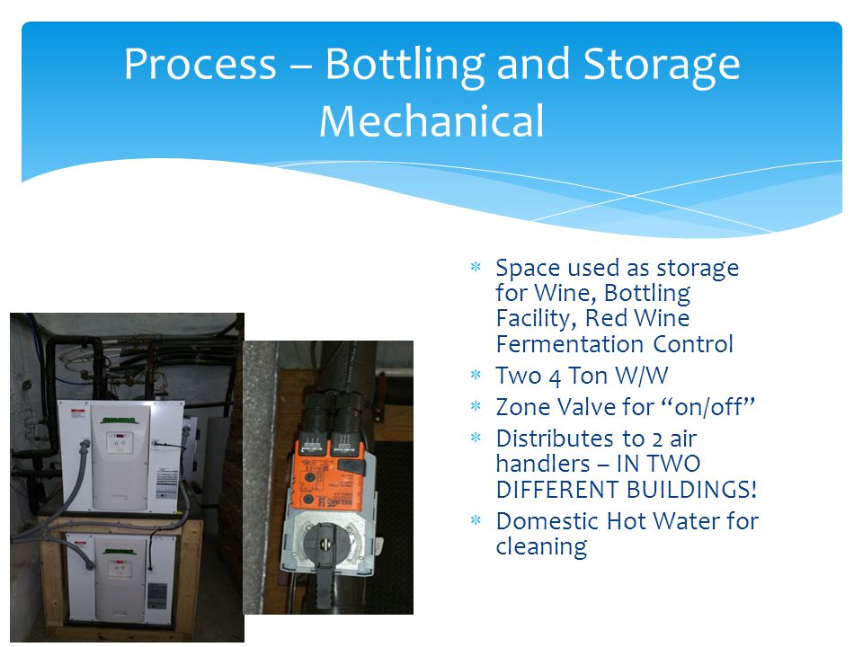  Space used as storage for Wine, Bottling Facility, Red Wine Fermentation Control  Two 4 Ton W/W  Zone Valve for on/off  Distributes to 2 air handlers – IN TWO DIFFERENT BUILDINGS.
