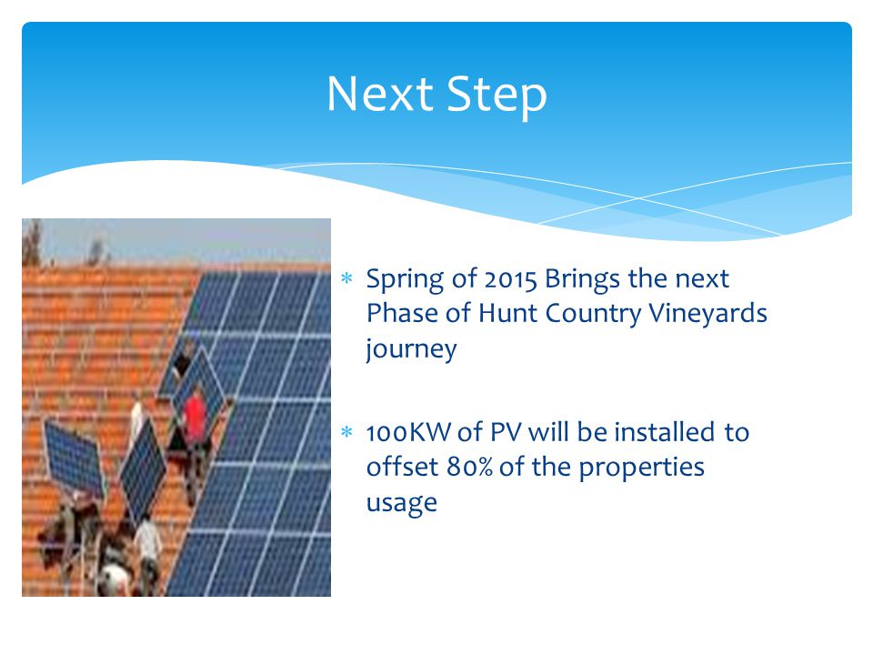  Spring of 2015 Brings the next Phase of Hunt Country Vineyards journey  100KW of PV will be installed to offset 80% of the properties usage Next Step