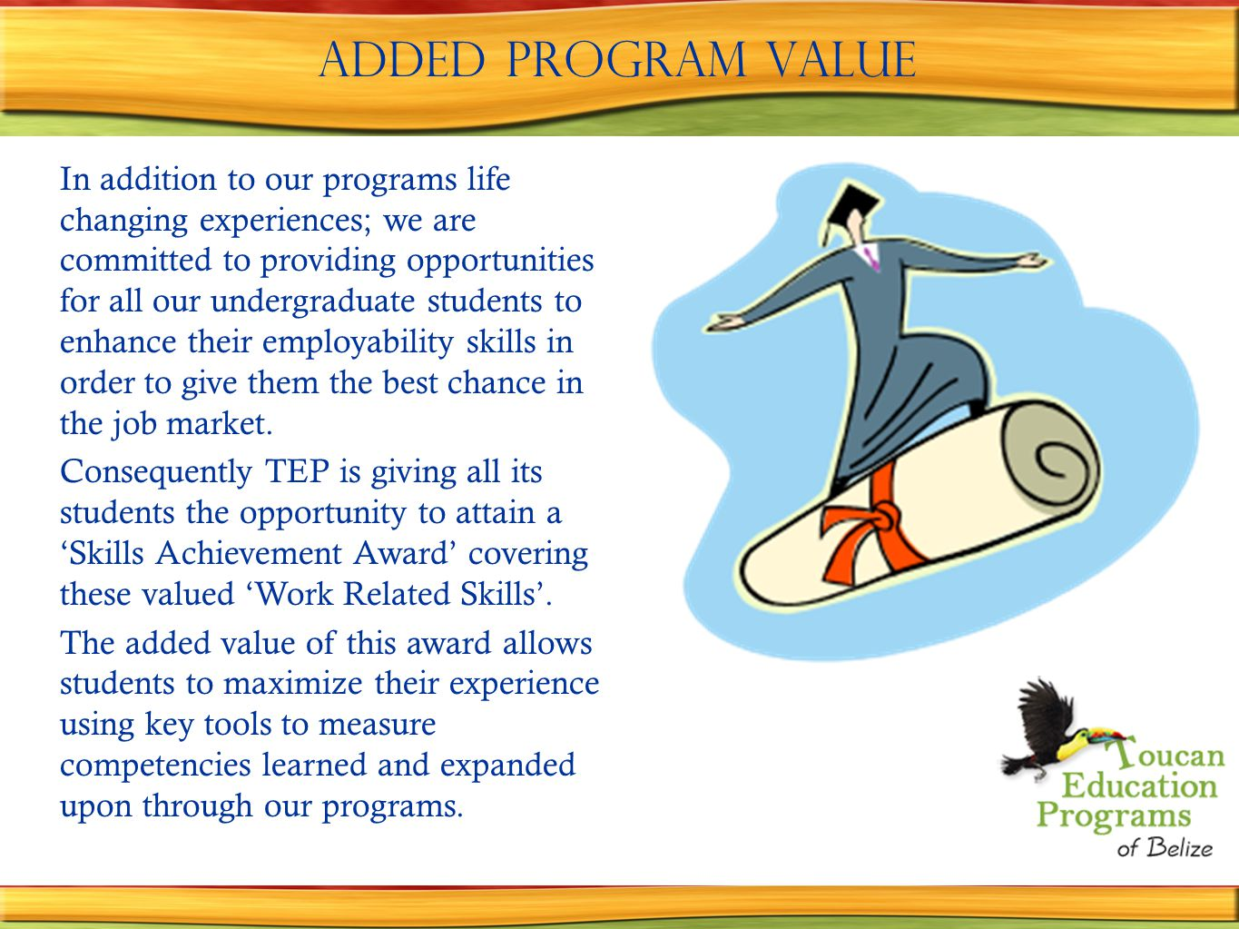 Added Program Value In addition to our programs life changing experiences; we are committed to providing opportunities for all our undergraduate students to enhance their employability skills in order to give them the best chance in the job market.