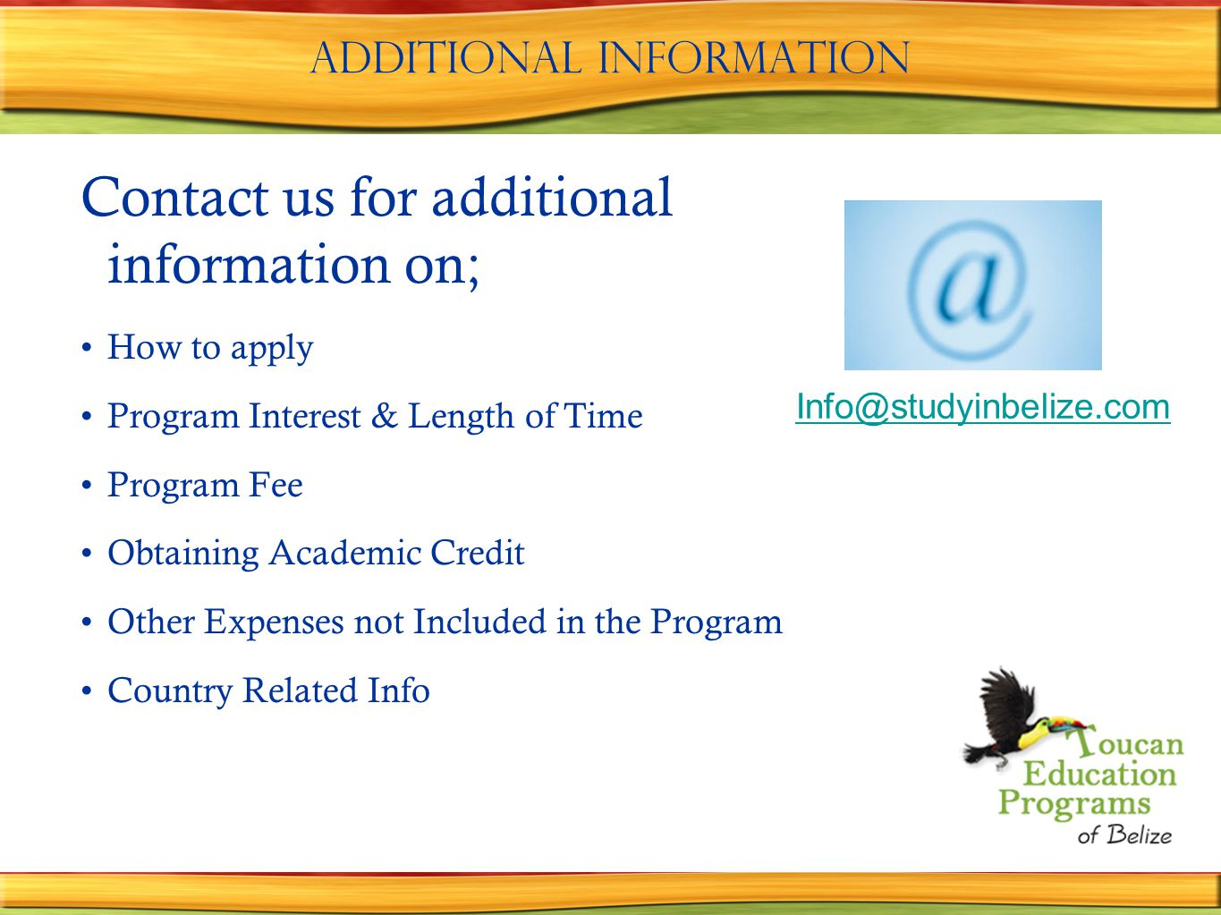 Additional information Contact us for additional information on; How to apply Program Interest & Length of Time Program Fee Obtaining Academic Credit Other Expenses not Included in the Program Country Related Info Info@studyinbelize.com