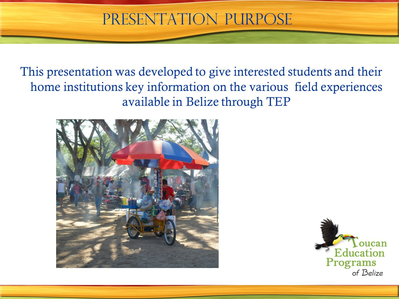 Presentation purpose This presentation was developed to give interested students and their home institutions key information on the various field experiences available in Belize through TEP