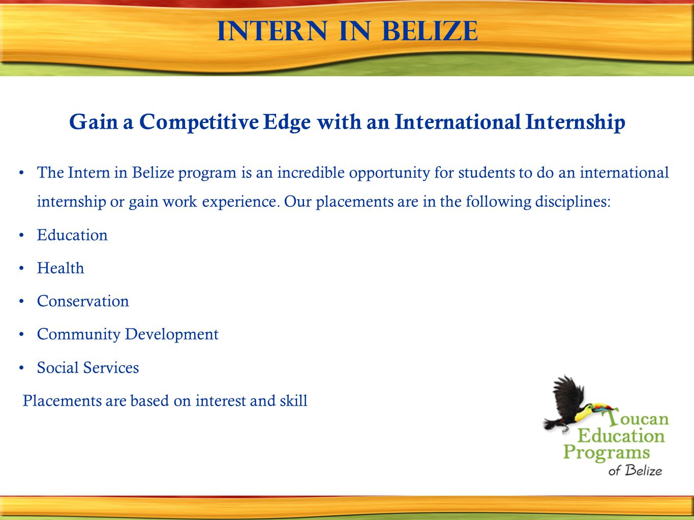 Intern in Belize Gain a Competitive Edge with an International Internship The Intern in Belize program is an incredible opportunity for students to do an international internship or gain work experience.