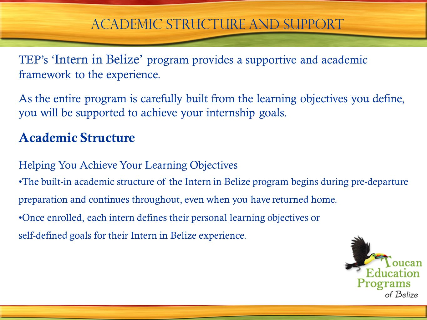 Academic structure and support TEP's ' Intern in Belize' program provides a supportive and academic framework to the experience.