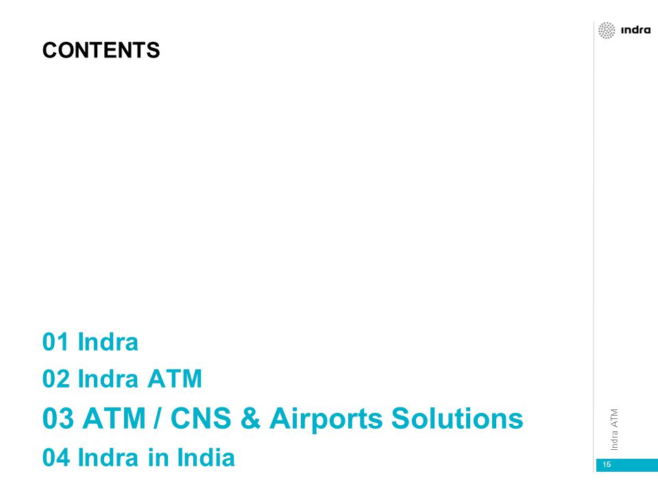 Indra ATM 15 CONTENTS 01 Indra 02 Indra ATM 03 ATM / CNS & Airports Solutions 04 Indra in India