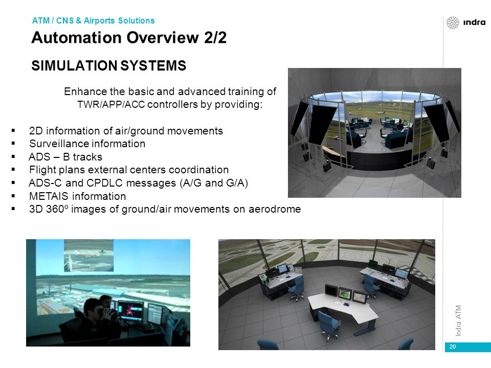 Indra ATM 20 SIMULATION SYSTEMS Enhance the basic and advanced training of TWR/APP/ACC controllers by providing:  2D information of air/ground movements  Surveillance information  ADS – B tracks  Flight plans external centers coordination  ADS-C and CPDLC messages (A/G and G/A)  METAIS information  3D 360º images of ground/air movements on aerodrome ATM / CNS & Airports Solutions Automation Overview 2/2
