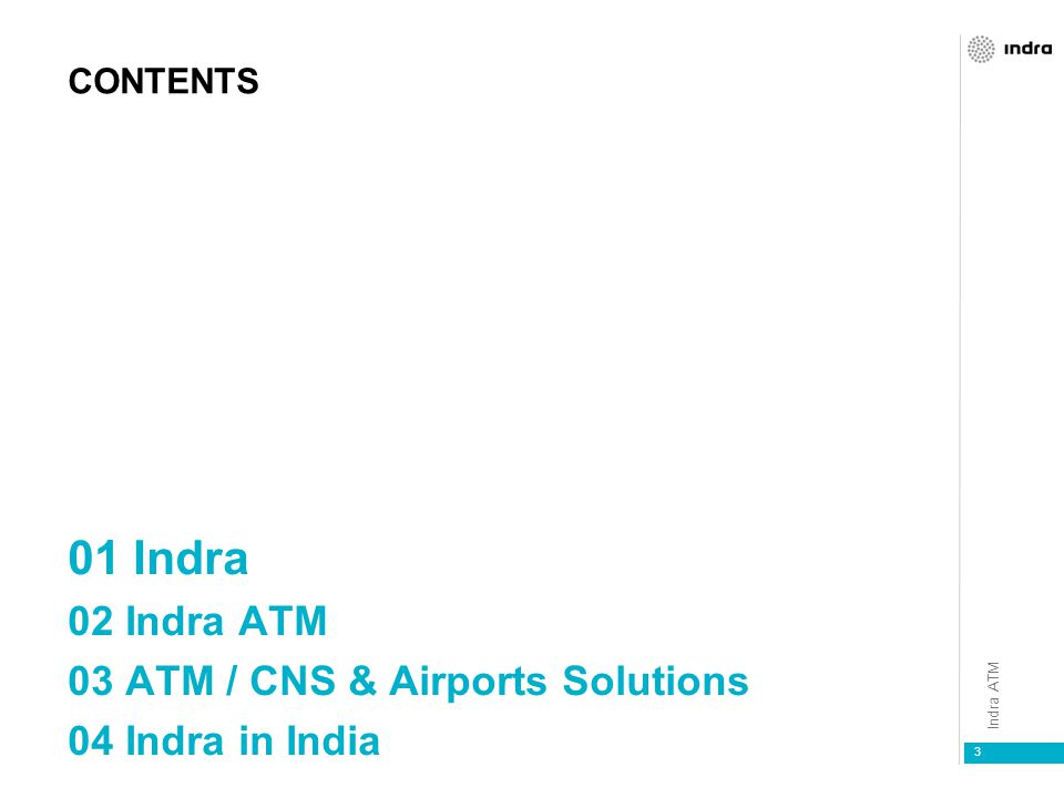 Indra ATM 3 CONTENTS 01 Indra 02 Indra ATM 03 ATM / CNS & Airports Solutions 04 Indra in India