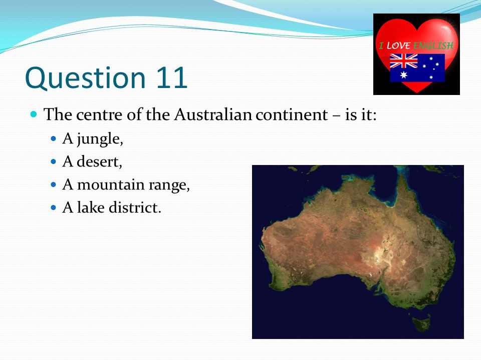 Question 11 The centre of the Australian continent – is it: A jungle, A desert, A mountain range, A lake district.