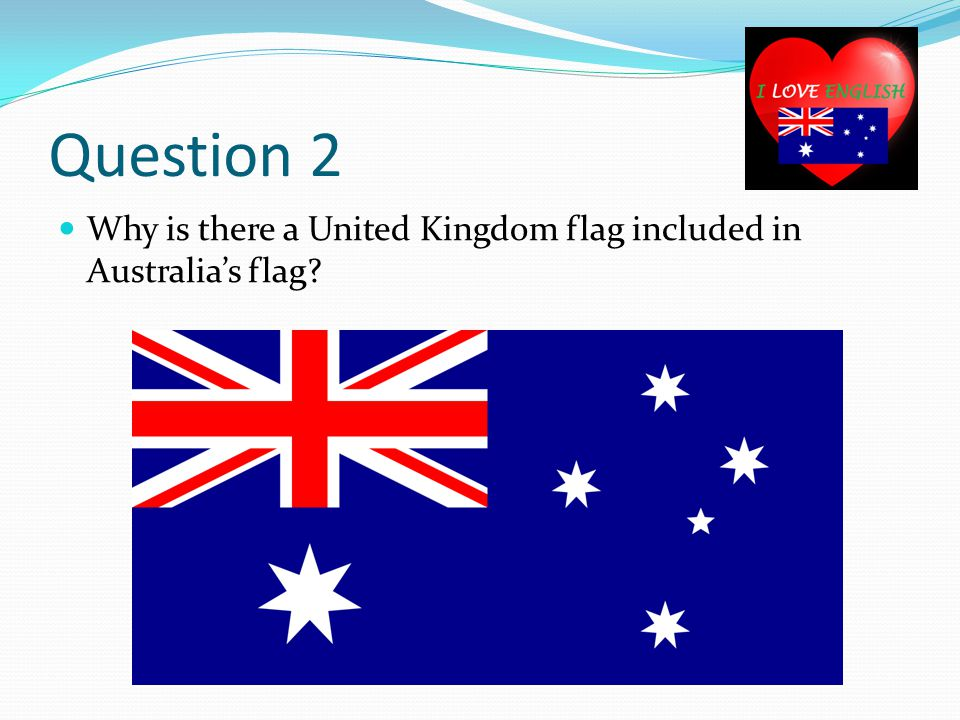 Question 2 Why is there a United Kingdom flag included in Australia's flag