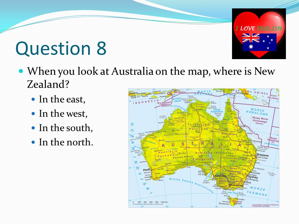 Question 8 When you look at Australia on the map, where is New Zealand.