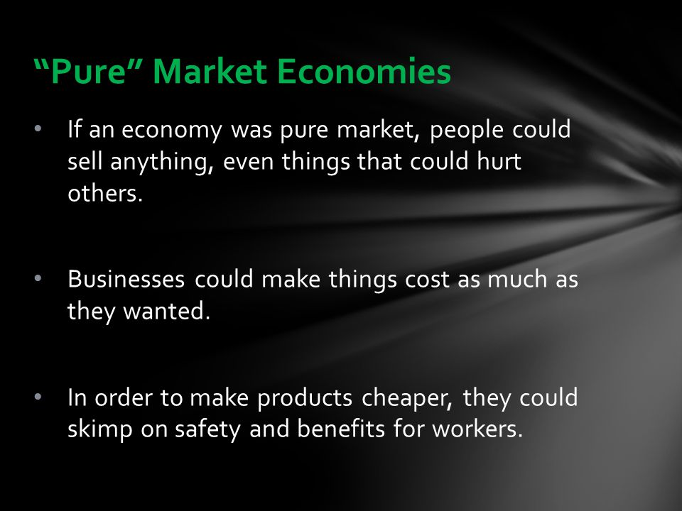 If an economy was pure market, people could sell anything, even things that could hurt others. Businesses could make things cost as much as they wante