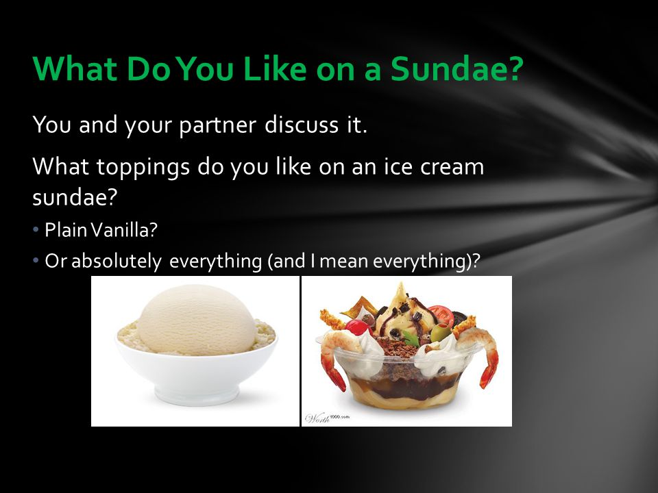 You and your partner discuss it. What toppings do you like on an ice cream sundae? Plain Vanilla? Or absolutely everything (and I mean everything)? Wh