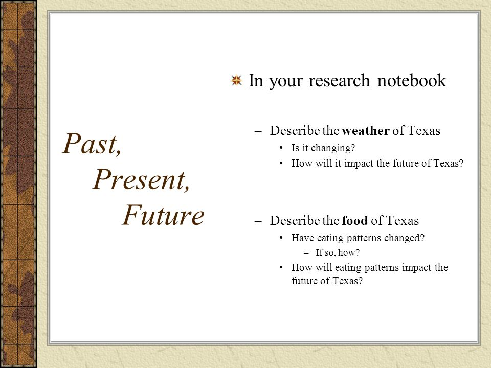 Past, Present, Future In your research notebook –Describe the weather of Texas Is it changing.