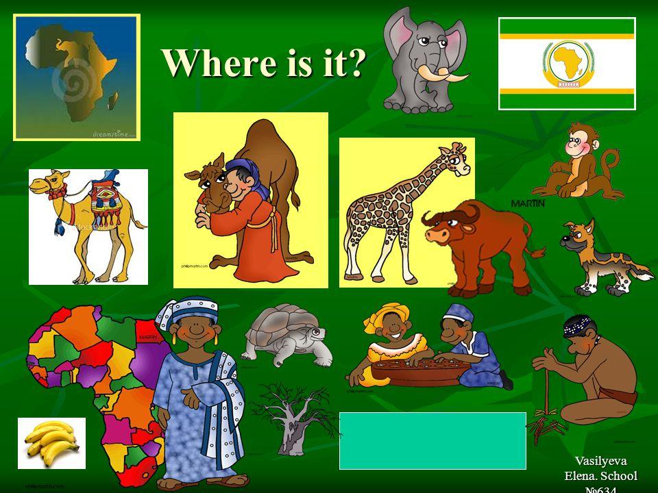 Where is it Where is it Vasilyeva Elena. School №634 In Africa
