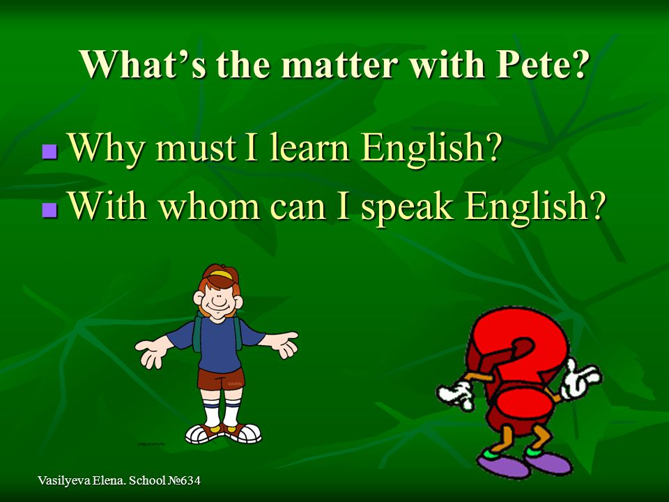What's the matter with Pete. Why must I learn English.