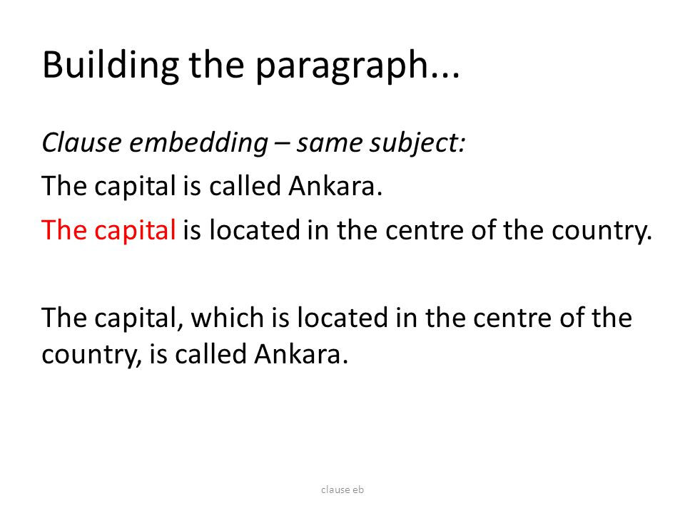 Building the paragraph... Clause embedding – same subject: The capital is called Ankara. The capital is located in the centre of the country. The capi