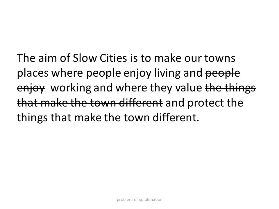 The aim of Slow Cities is to make our towns places where people enjoy living and people enjoy working and where they value the things that make the town different and protect the things that make the town different.