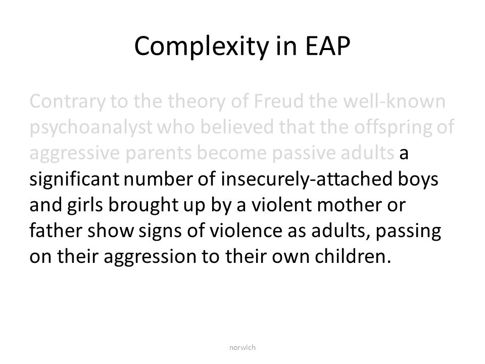 Complexity in EAP Contrary to the theory of Freud the well-known psychoanalyst who believed that the offspring of aggressive parents become passive adults a significant number of insecurely-attached boys and girls brought up by a violent mother or father show signs of violence as adults, passing on their aggression to their own children.