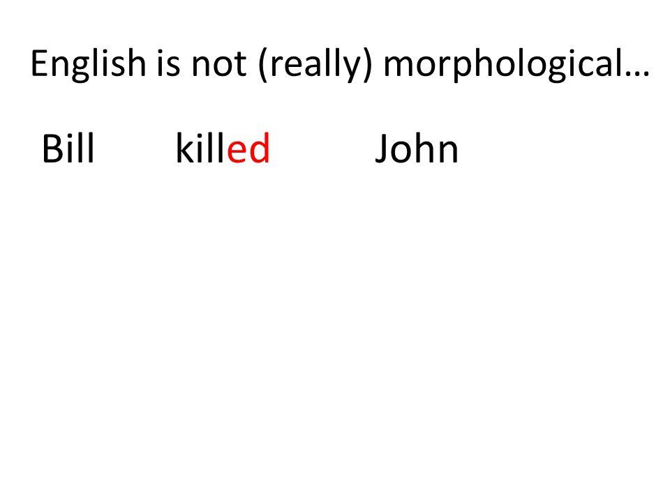 English is not (really) morphological… BillkilledJohn