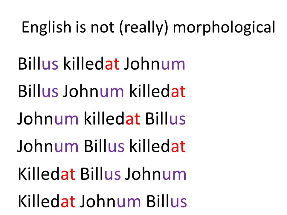 English is not (really) morphological Billus killedat Johnum Billus Johnum killedat Johnum killedat Billus Johnum Billus killedat Killedat Billus John