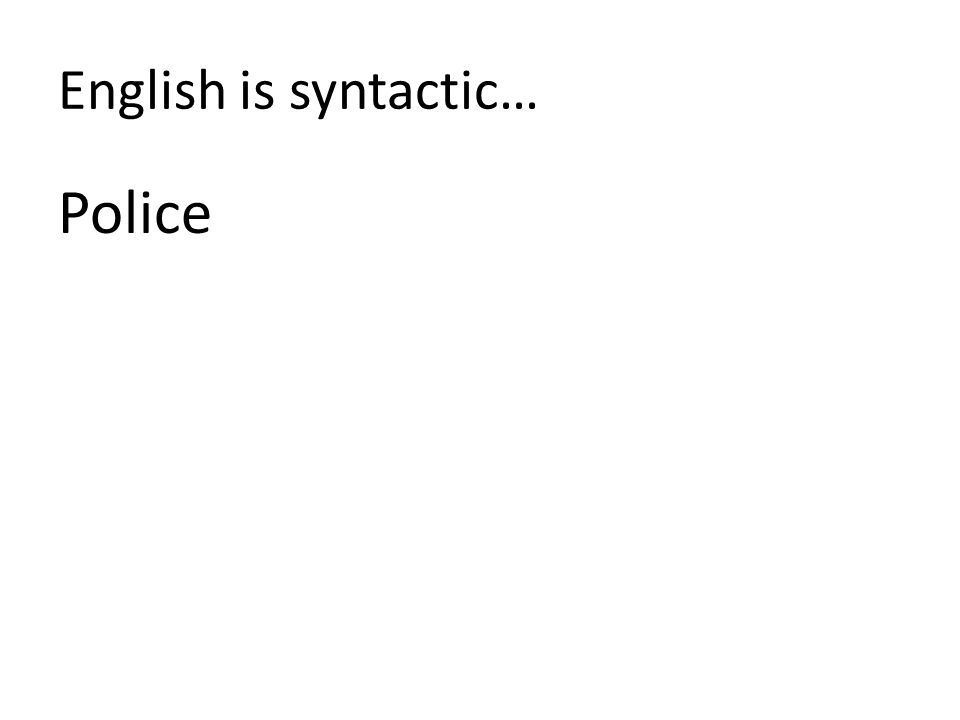 English is syntactic… Police
