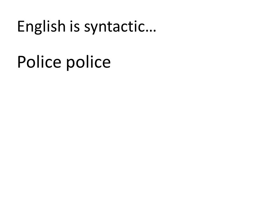 English is syntactic… Police police