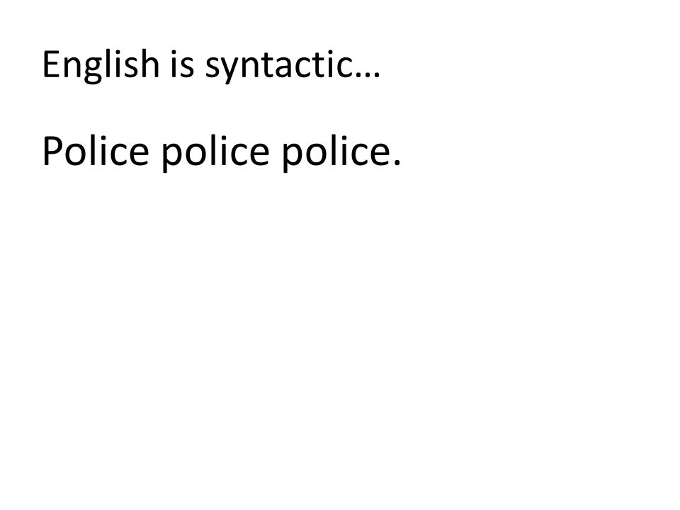 English is syntactic… Police police police.