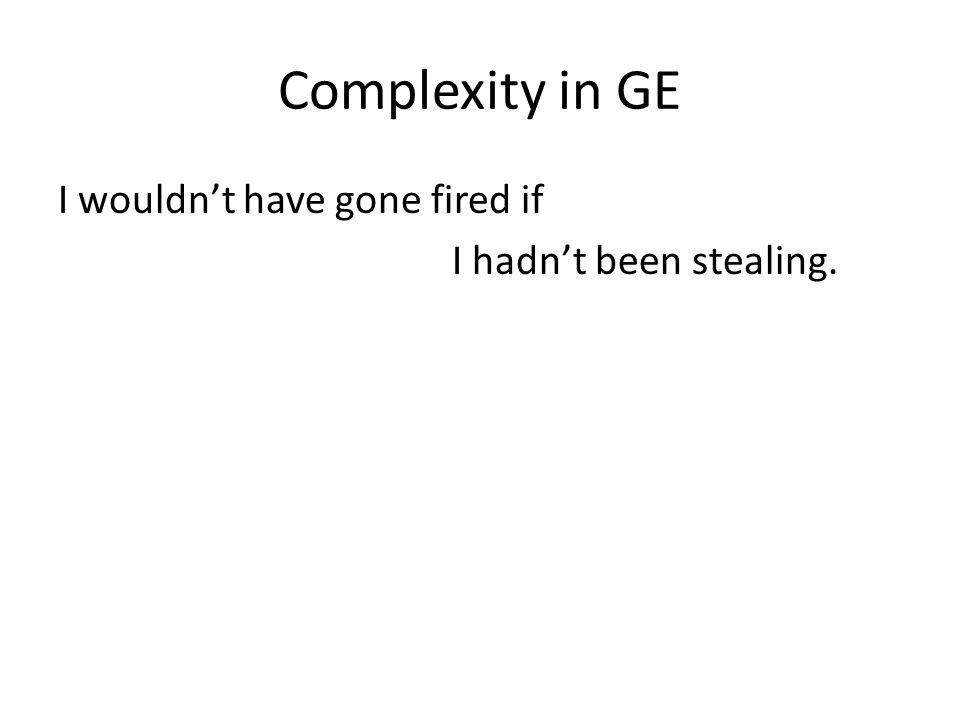 Complexity in GE I wouldn't have gone fired if I hadn't been stealing.
