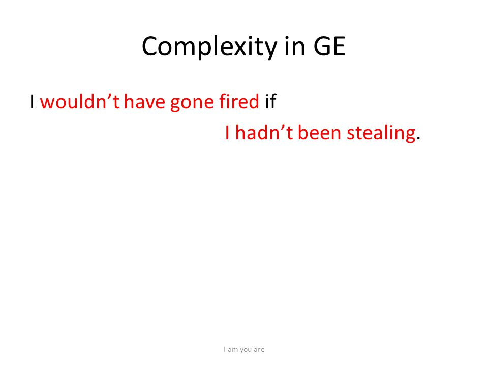 Complexity in GE I wouldn't have gone fired if I hadn't been stealing. I am you are