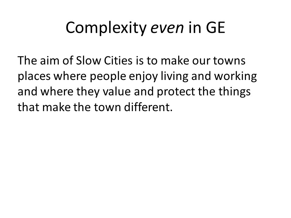 Complexity even in GE The aim of Slow Cities is to make our towns places where people enjoy living and working and where they value and protect the things that make the town different.