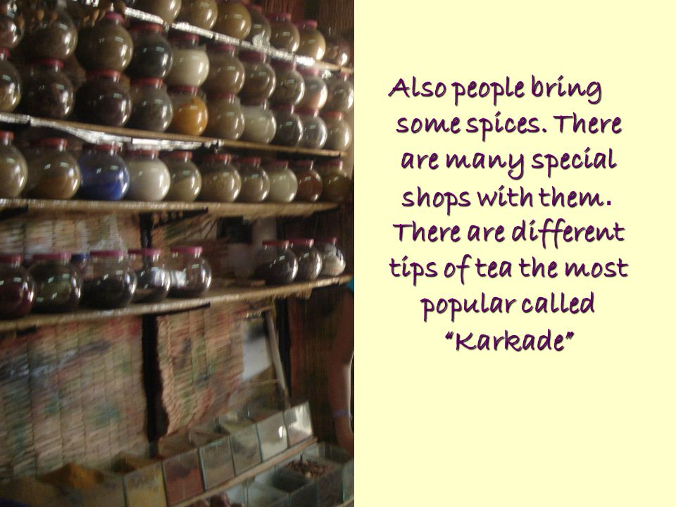 "Also people bring some spices. There are many special shops with them There are different tips of tea the most popular called ""Karkade"" Also people br"