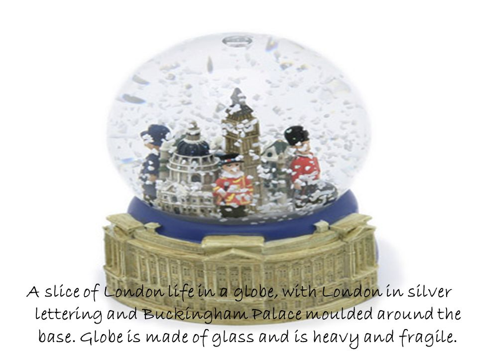 A slice of London life in a globe, with London in silver lettering and Buckingham Palace moulded around the base. Globe is made of glass and is heavy