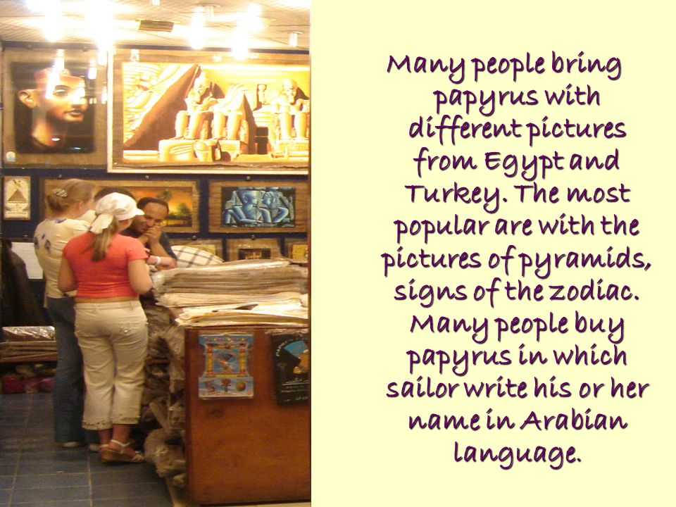 Many people bring papyrus with different pictures from Egypt and Turkey. The most popular are with the pictures of pyramids, signs of the zodiac. Many