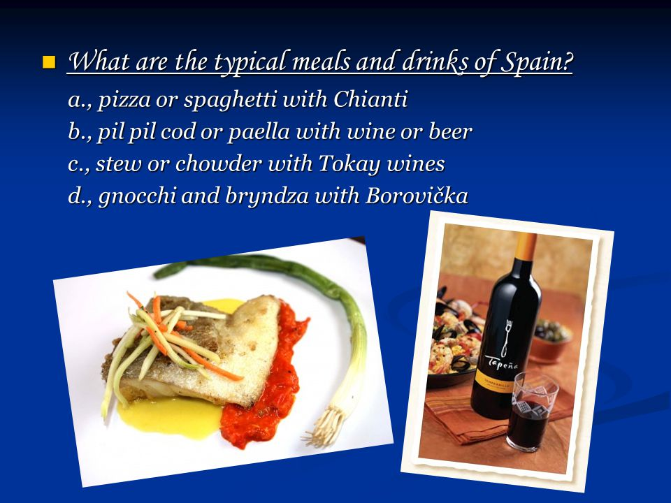 What are the typical meals and drinks of Spain? What are the typical meals and drinks of Spain? a., pizza or spaghetti with Chianti a., pizza or spagh