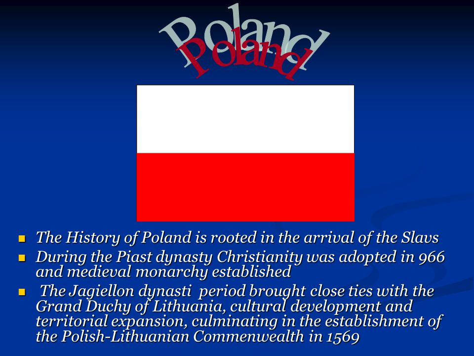 The History of Poland is rooted in the arrival of the Slavs The History of Poland is rooted in the arrival of the Slavs During the Piast dynasty Christianity was adopted in 966 and medieval monarchy established During the Piast dynasty Christianity was adopted in 966 and medieval monarchy established The Jagiellon dynasti period brought close ties with the Grand Duchy of Lithuania, cultural development and territorial expansion, culminating in the establishment of the Polish-Lithuanian Commenwealth in 1569 The Jagiellon dynasti period brought close ties with the Grand Duchy of Lithuania, cultural development and territorial expansion, culminating in the establishment of the Polish-Lithuanian Commenwealth in 1569