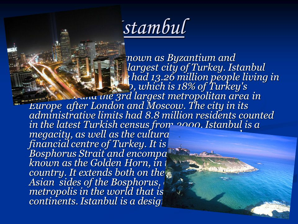 Istambul Istanbul historically known as Byzantium and Constantinople, is the largest city of Turkey. Istanbul metropolitan province had 13.26 million