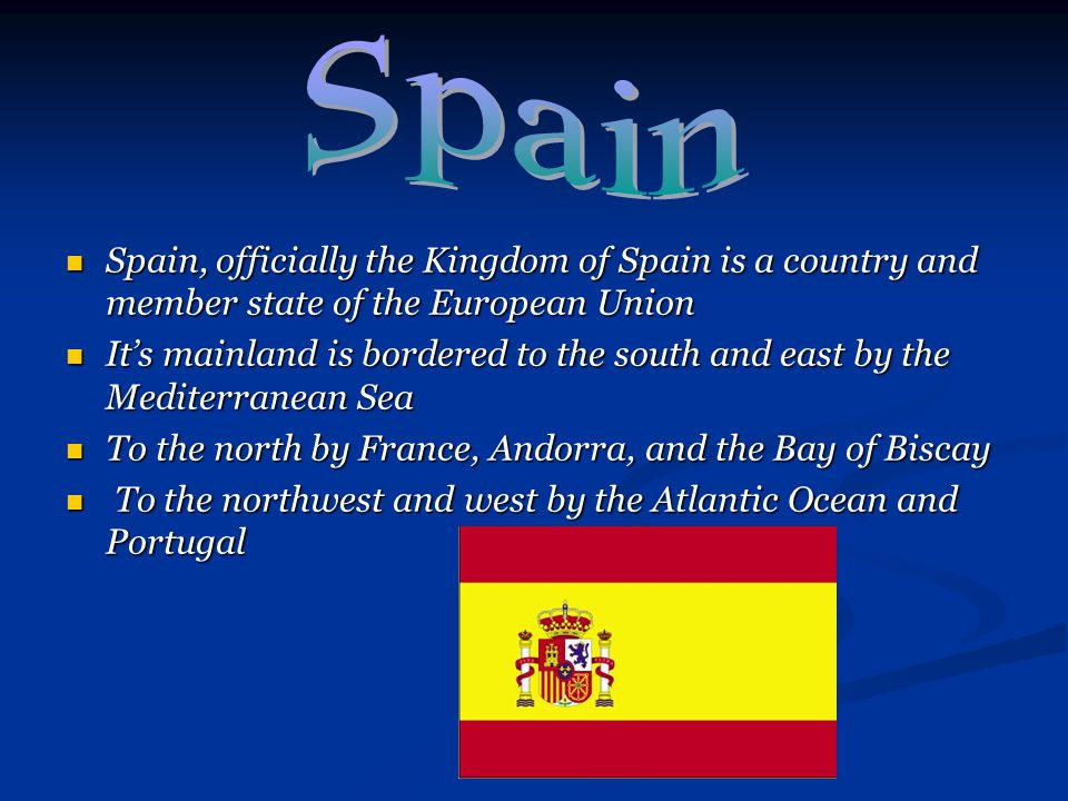 Spain, officially the Kingdom of Spain is a country and member state of the European Union Spain, officially the Kingdom of Spain is a country and mem