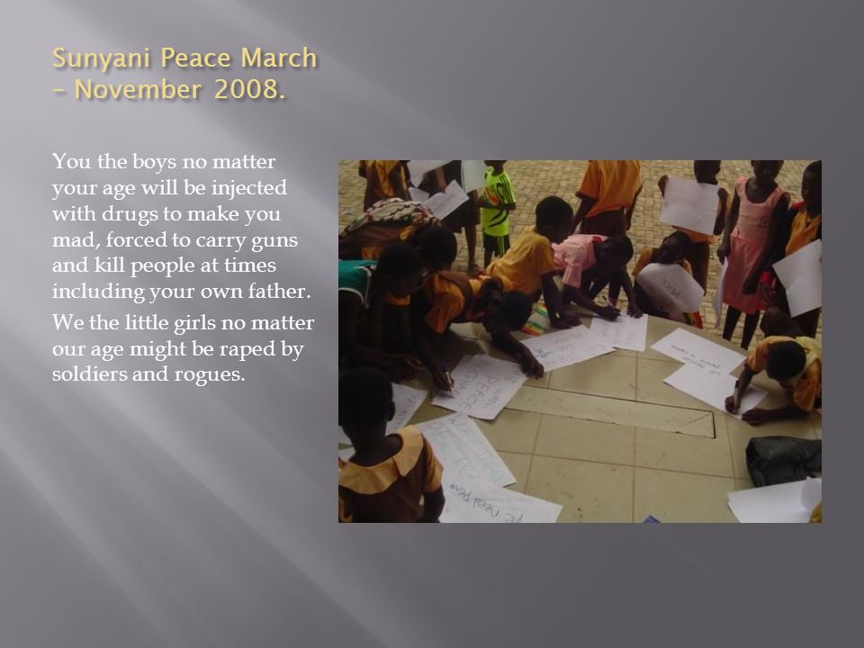 Sunyani Peace March – November 2008. You the boys no matter your age will be injected with drugs to make you mad, forced to carry guns and kill people