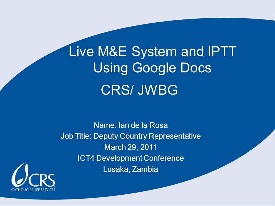 CRS/ JWBG Name: Ian de la Rosa Job Title: Deputy Country Representative March 29, 2011 ICT4 Development Conference Lusaka, Zambia Live M&E System and IPTT Using Google Docs