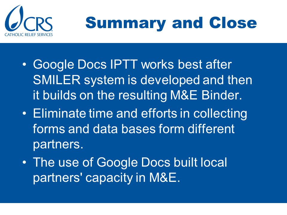 Summary and Close Google Docs IPTT works best after SMILER system is developed and then it builds on the resulting M&E Binder.