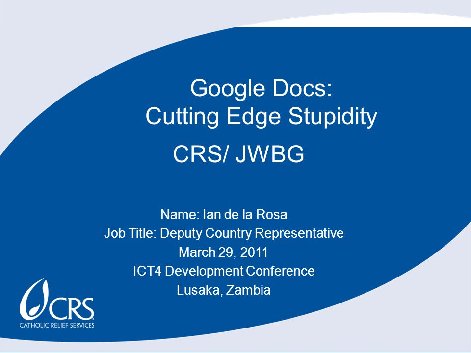 CRS/ JWBG Name: Ian de la Rosa Job Title: Deputy Country Representative March 29, 2011 ICT4 Development Conference Lusaka, Zambia Google Docs: Cutting Edge Stupidity