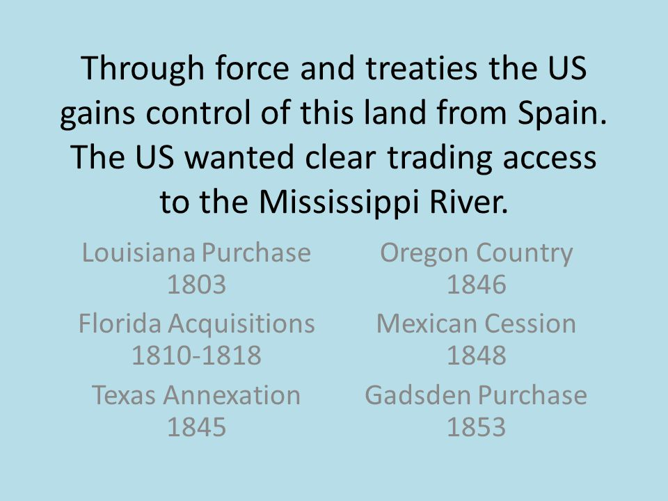 Through force and treaties the US gains control of this land from Spain.