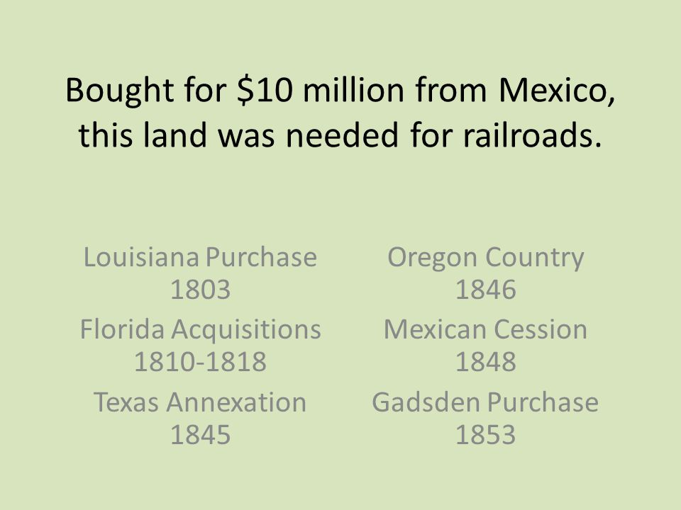 Bought for $10 million from Mexico, this land was needed for railroads. Louisiana Purchase 1803 Florida Acquisitions 1810-1818 Texas Annexation 1845 O