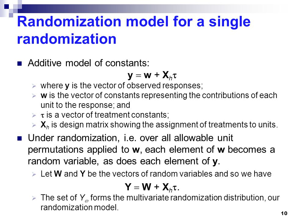 Randomization model for a single randomization Additive model of constants: y  w + X h   where y is the vector of observed responses;  w is the vector of constants representing the contributions of each unit to the response; and   is a vector of treatment constants;  X h is design matrix showing the assignment of treatments to units.