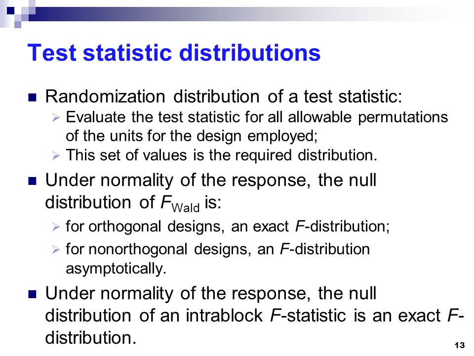 Test statistic distributions Randomization distribution of a test statistic:  Evaluate the test statistic for all allowable permutations of the units for the design employed;  This set of values is the required distribution.