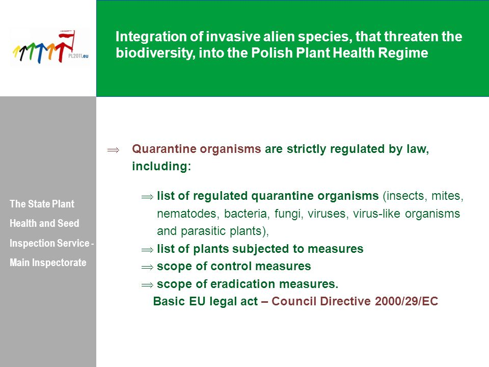 Integration of invasive alien species, that threaten the biodiversity, into the Polish Plant Health Regime The State Plant Health and Seed Inspection Service - Main Inspectorate  Quarantine organisms are strictly regulated by law, including:  list of regulated quarantine organisms (insects, mites, nematodes, bacteria, fungi, viruses, virus-like organisms and parasitic plants),  list of plants subjected to measures  scope of control measures  scope of eradication measures.